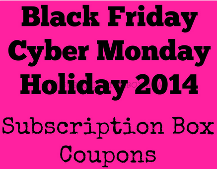 Black Friday - Cyber Monday - Holiday 2014 Subscription Box Coupons