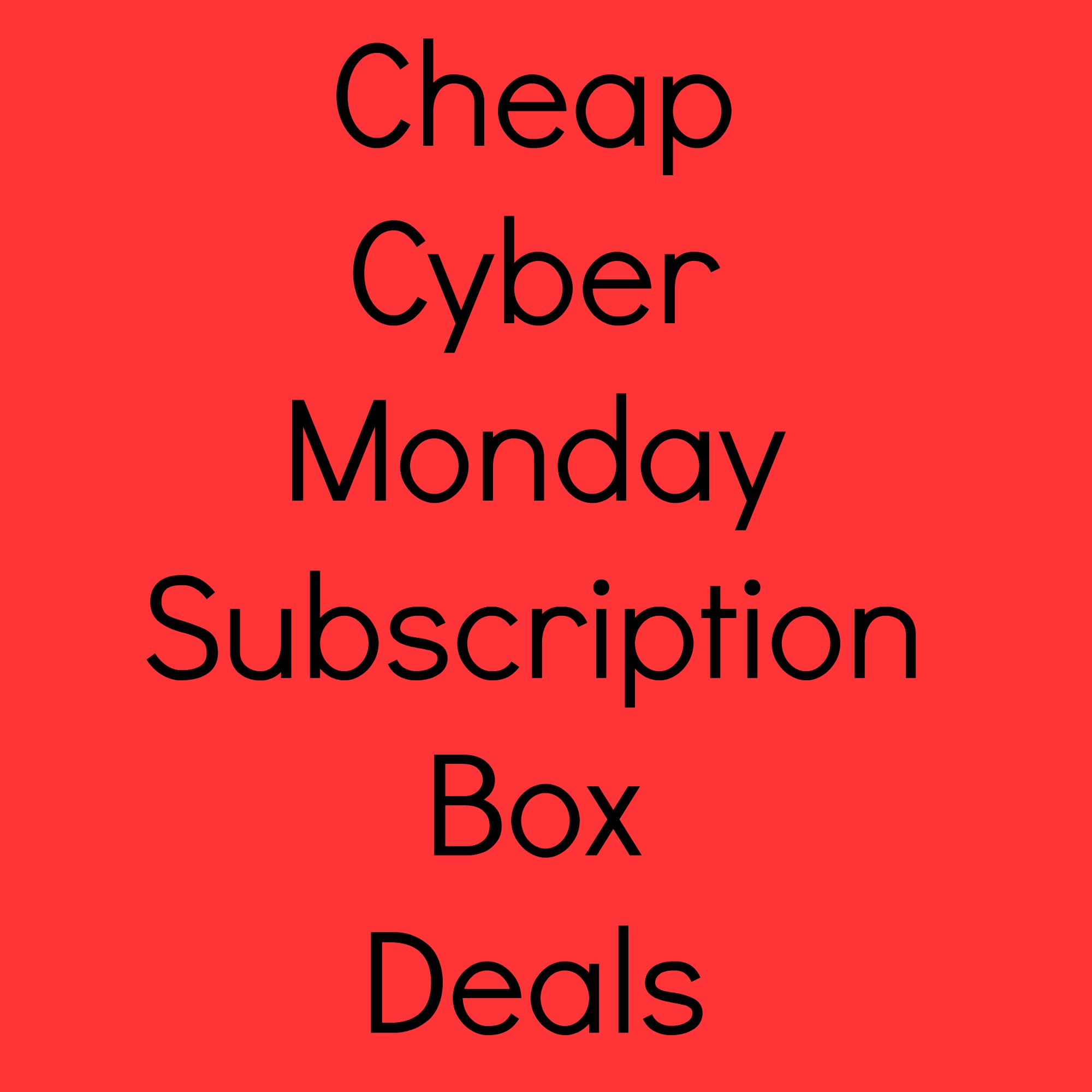 Cheap Cyber Monday Subscription Box Deals + Coupons 2014